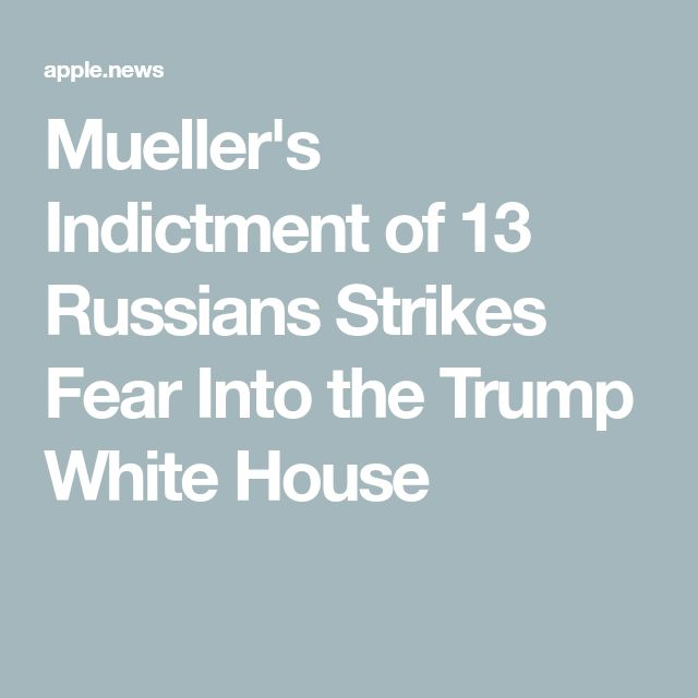 Mueller's Indictment of 13 Russians Strikes Fear Into the Trump White House