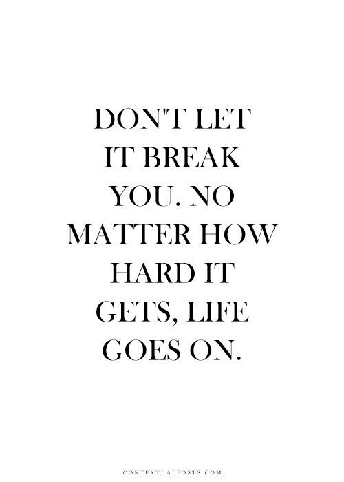 Dont Let It Break You No Matter How Hard It Gets Life Goes On