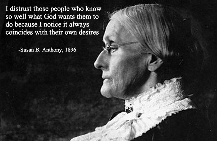 """I distrust those people who know so well what God wants them to do because I notice it ALWAYS COINCIDES WITH THEIR OWN DESIRES."" Susan B Anthony #susanbanthony #god"