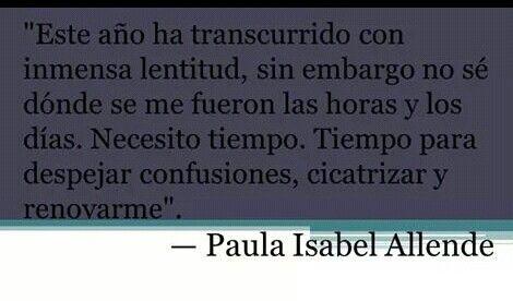 """""""Este año ha transcurrido con inmensa lentitud, sin embargo no sé dónde se me fueron las horas y los días. Necesito tiempo. Tiempo para despejar confusiones, cicatrizar y renovarme"""". Isabel Allende #frases #citas"""