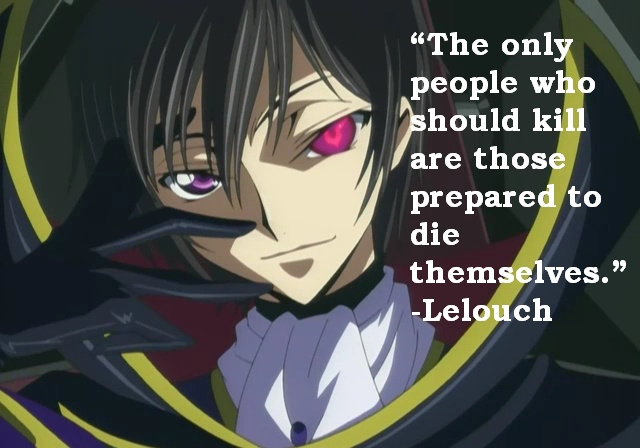 """""""The only people who should kill are those prepared to die themselves"""" - Leloouch, (Code Geass) -- Ah. And what about law enforcement? I ..I don't know what to say. Good/evil ..so difficult to decipher intentions."""