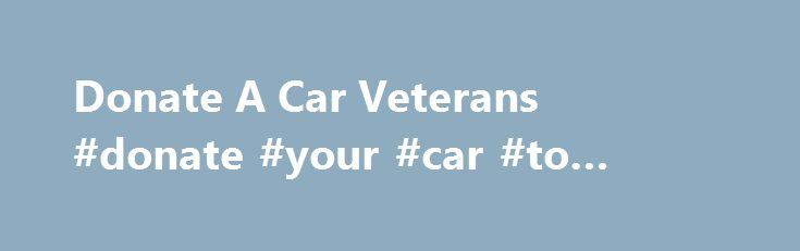 Donate A Car Veterans #donate #your #car #to #veterans http://arizona.remmont.com/donate-a-car-veterans-donate-your-car-to-veterans/  # Donate A Car Veterans on October 13, 2016 Car Donations Rochester NY Vietnam Veterans of America Chapter 20 Vehicle Donations Rochester, New York. The American Legion is the nation's largest wartime veterans service organization aimed at advocating patriotism across the U.S. through diverse programs and … Donations to Paralyzed Veterans of America support…