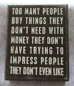 too many people buy things they don't need with money they don't have trying to impress people they don't even like