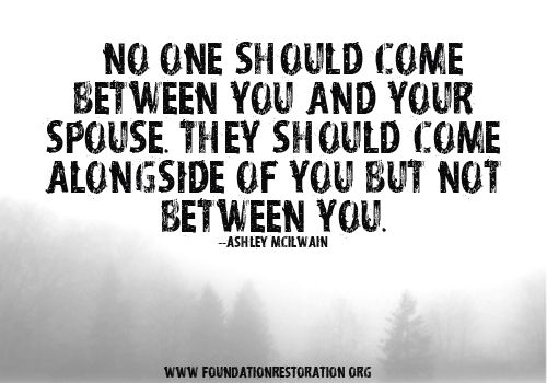 """No one should come between you and your spouse. They should come alongside of you but not between you."" --@Ashley McIlwain    From the article, In Love With Your In-Laws at http://foundationrestoration.org/2012/08/in-love-with-your-in-laws-part-1/#"