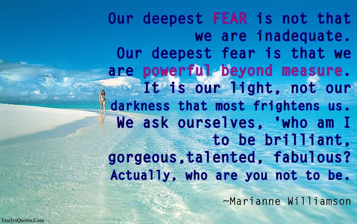 Our deepest fear is not that we are inadequate. Our deepest fear is that we are powerful