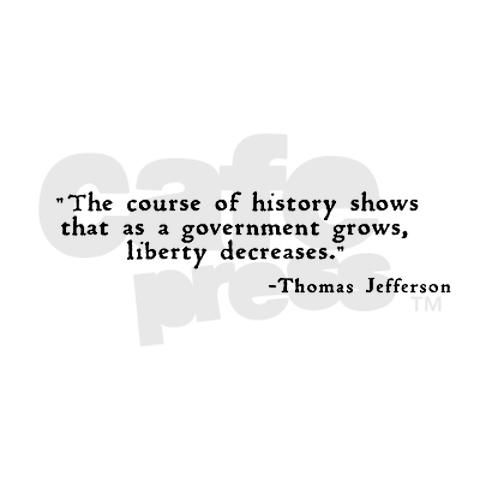 """The course of history shows that as a government grows, liberty decreases."" ~ Thomas Jefferson"