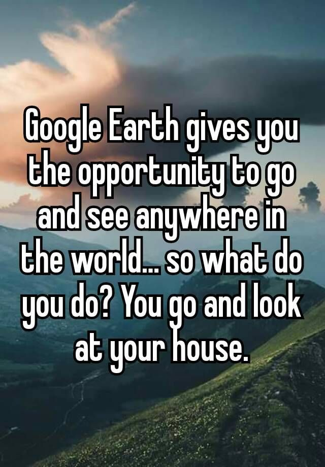 """Google Earth gives you the opportunity to go and see"