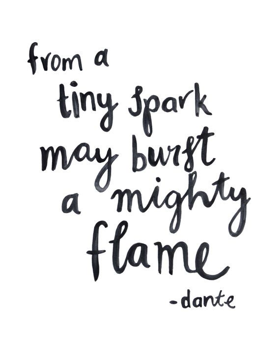 From a tiny spark may burst a mighty flame.