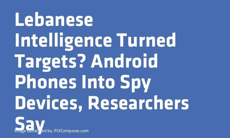 Lebanese Intelligence Turned Targets #Android Phones Into Spy Devices Researchers Say
