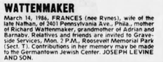 Clipping found in The Philadelphia Inquirer in Philadelphia, Pennsylvania on Mon, Mar 17, 1986. WATTENMAKER March 14, I9M, FRANCES (nee Rvnes), wife of the (ate Nathan, of 740) Pertnsvtvania Ave., Phila., mother of Richard Watlenmaker, graridmother of Adrian and Barnabv. Relatives and friends ar