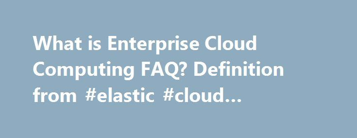 """What is Enterprise Cloud Computing FAQ? Definition from #elastic #cloud #computing http://australia.remmont.com/what-is-enterprise-cloud-computing-faq-definition-from-elastic-cloud-computing/  # Enterprise Cloud Computing FAQ What is cloud computing? The U.S. National Institute of Standards and Technology provides the most neutral definition of cloud computing. """"Cloud computing is a model for enabling convenient, on-demand network access to a shared pool of configurable computing resources…"""