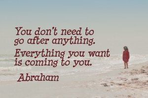 You don't need to go after anything. Everything you want is coming to you. Abraham
