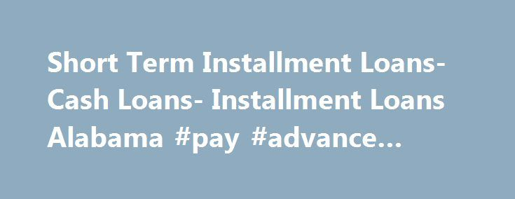 Short Term Installment Loans- Cash Loans- Installment Loans Alabama #pay #advance #loans http://england.remmont.com/short-term-installment-loans-cash-loans-installment-loans-alabama-pay-advance-loans/  #short term installment loans # Short Term Installment Loans Dealing with temporary fiscal needs can be easy with short term installment loans. As the name refers, you can apply for these loans to deal with any temporary monetary shortfall. This makes these loans ideal for those who are…