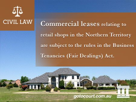 Commercial leases relating to retail shops in the Northern Territory are subject to the rules in the Business Tenancies (Fair Dealings) Act.