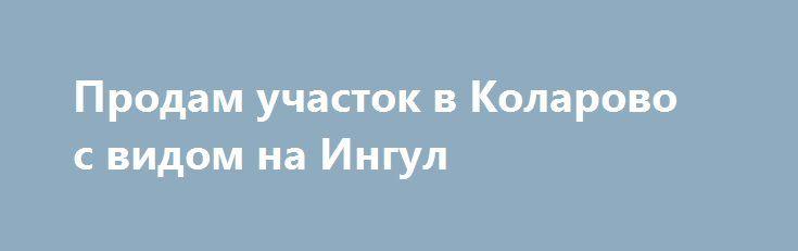 Продам участок в Коларово с видом на Ингул http://brandar.net/ru/a/ad/prodam-uchastok-v-kolarovo-s-vidom-na-ingul/  Участок в Коларово,под жилую застройку, 10сот,с красивым видом на Ингул,1 линия от реки, коммуникации свет, газ,вода рядом.