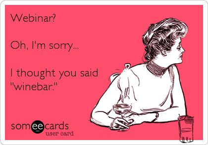 "Webinar? Oh, I'm sorry... I thought you said ""winebar."" 