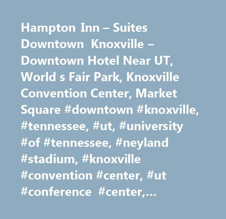 Hampton Inn – Suites Downtown Knoxville – Downtown Hotel Near UT, World s Fair Park, Knoxville Convention Center, Market Square #downtown #knoxville, #tennessee, #ut, #university #of #tennessee, #neyland #stadium, #knoxville #convention #center, #ut #conference #center, #museums, #mast #general #store, #women's #basketball #hall #of #fame, #east #tennessee #history #museum, #mast #general #store, #the #new #riviera #movie #theater #complex, #market #square, #the #old #city #historic…