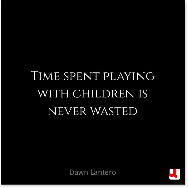 Time spent playing with children is never wasted.