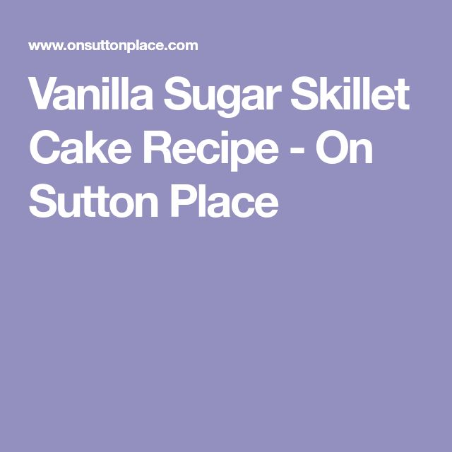 Vanilla Sugar Skillet Cake Recipe - On Sutton Place