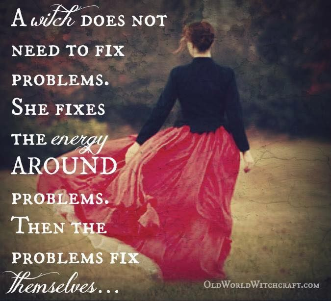 A witch does not need to fix problems. She fixes the energy around the problems. Then the problems fix themselves.