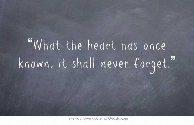 """What the heart has once known, it shall never forget."""