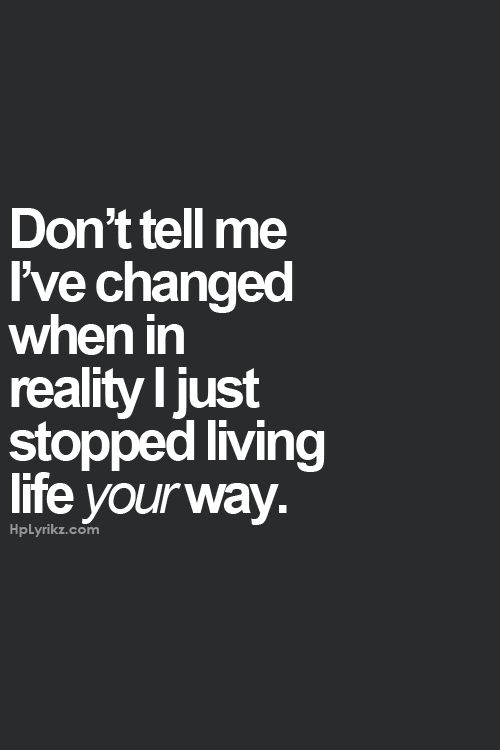 So true! Why do people not understand this!? People change everyday because they realize things and become more mature! Not because they are becoming something of a monster! Just deal with it and eventually you will see the same things and realize how wrong you were!