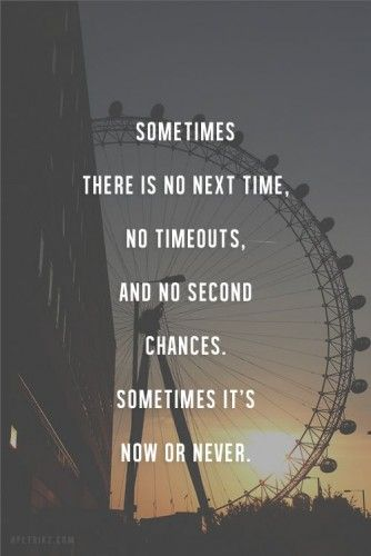 sometimes there is no next time, no timeouts, and no second chances, sometimes it's now or never. motivation. inspiration. goals. dreams. quotes. wisdom. advice. life lessons.