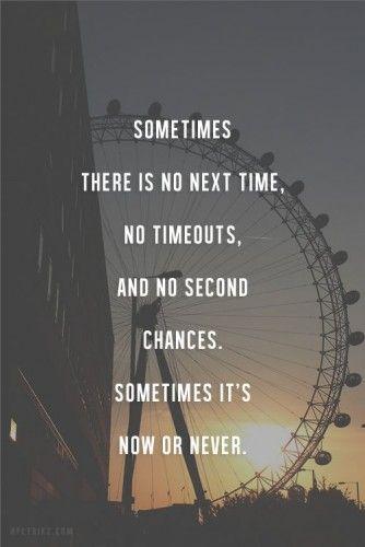 """""""A volte non c'è la prossima volta, non ci sono pause, nè seconde possibilità. A volte è ora o mai più. """""""