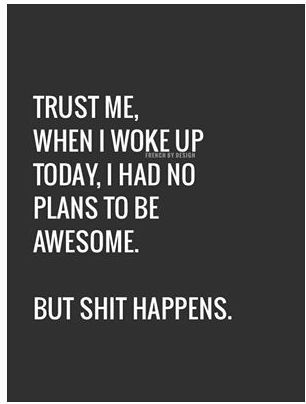 Trust me, when I woke up today, I had no plans to be awesome.  But shit happens.