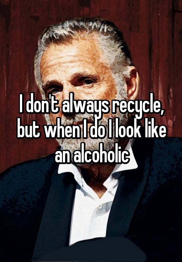 """I don't always recycle, but when I do I look like an alcoholic"""