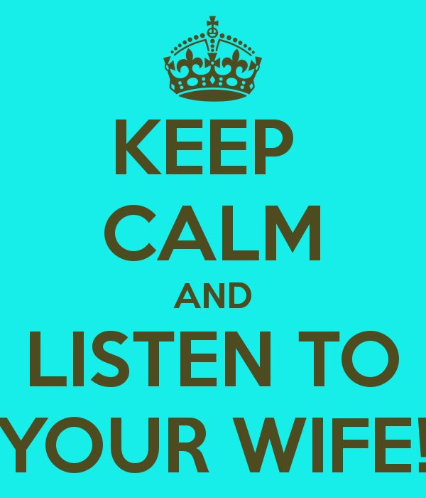 KEEP CALM AND LISTEN TO YOUR WIFE!