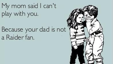 Oakland raiders.Luckly my dad is not like this,but he does joke like this!;)