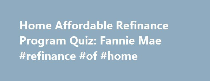 Home Affordable Refinance Program Quiz: Fannie Mae #refinance #of #home http://connecticut.nef2.com/home-affordable-refinance-program-quiz-fannie-mae-refinance-of-home/  # Home Affordable Refinance Program Quiz Yes No Don't Know To qualify, you must have a good payment history for the past 12 months. That means having no late payments in the last 6 months and no more than one 30-day late payment from 6 to 12 months ago. Check with your mortgage company for other options. To qualify, you must…
