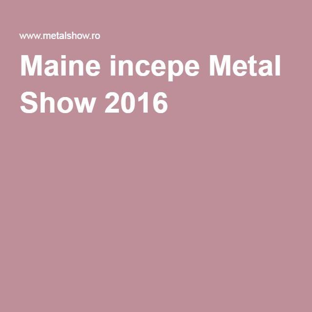 Maine incepe Metal Show 2016 - eveniment pentru piata industriala