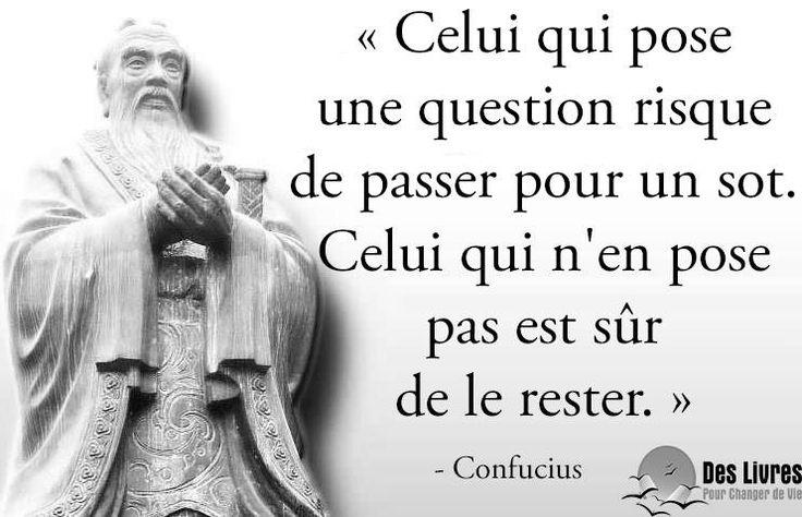 """"""" Celui qui pose une question risque de passer pour un sot. Celui qui n'en pose pas est sûr de le rester."""" - Confucius #confucius #question #sot http://www.des-livres-pour-changer-de-vie.fr/"""