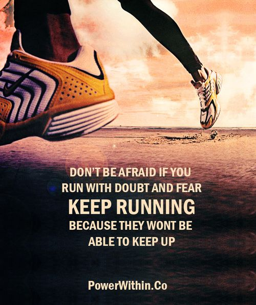 Don't be afraid if you run with doubt and fear. Keep running because they won't be able to keep up.