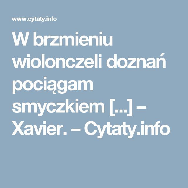 W brzmieniu wiolonczeli doznań pociągam smyczkiem [...] – Xavier. – Cytaty.info