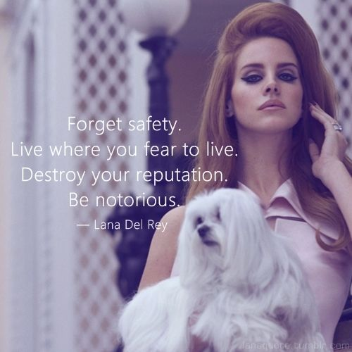 """""""Forget Safety. Live Where You Fear to Live. Destroy Your Reputation. be Notorious."""" - Lana Del Rey"""