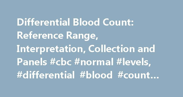 Differential Blood Count: Reference Range, Interpretation, Collection and Panels #cbc #normal #levels, #differential #blood #count #overview http://texas.nef2.com/differential-blood-count-reference-range-interpretation-collection-and-panels-cbc-normal-levels-differential-blood-count-overview/  # Differential Blood Count Interpretation Differential blood count gives relative percentage of each type of white blood cell and also helps reveal abnormal white blood cell populations (eg, blasts…