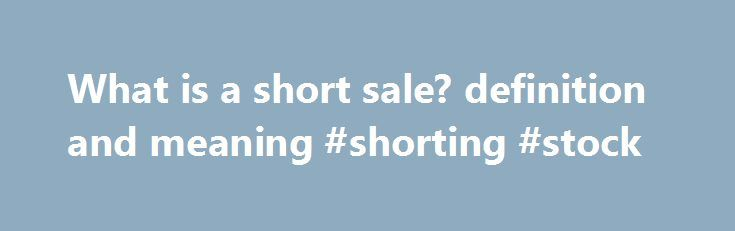 "What is a short sale? definition and meaning #shorting #stock http://missouri.nef2.com/what-is-a-short-sale-definition-and-meaning-shorting-stock/  short sale Borrowing a security (or commodity futures contract) from a broker and selling it, with the understanding that it must later be bought back (hopefully at a lower price) and returned to the broker. Short selling (or ""selling short"") is a technique used by investors who try to profit from the falling price of a stock . For example…"