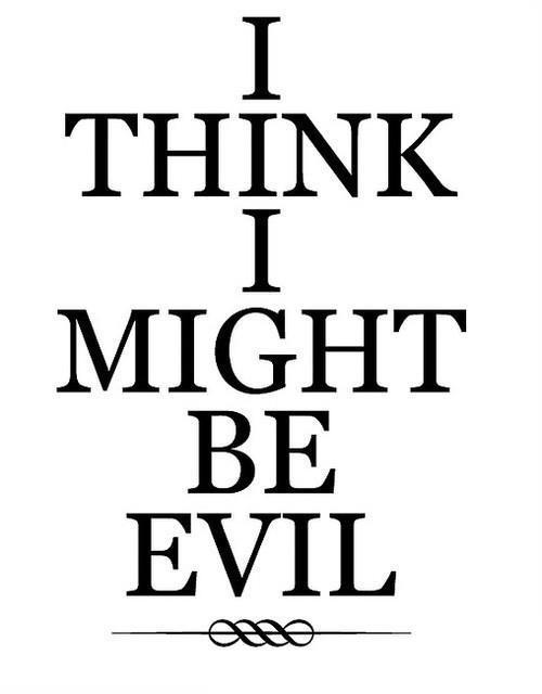 I think I might be Evil