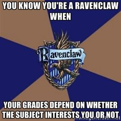 You know you're a Ravenclaw when - you know you're a ravenclaw when your grades depend on whether the subject interests you or not. So true lol