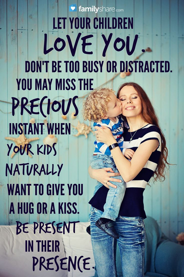 Let your children love you. Don't be too busy or distracted. You may miss the precious instant when your kids natrually want to give you a hug or a kiss. Be present in their presence.