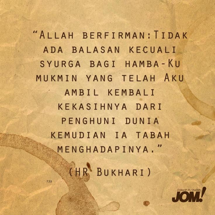 """""""Allah berfirman: Tidak ada balasan kecuali syurga bagi hamba-Ku mukmin yang telah aku ambil kembali kekasihnya dari penghuni dunia kemudian dia tabah menghadapinya."""" (HR Bukhari)"""