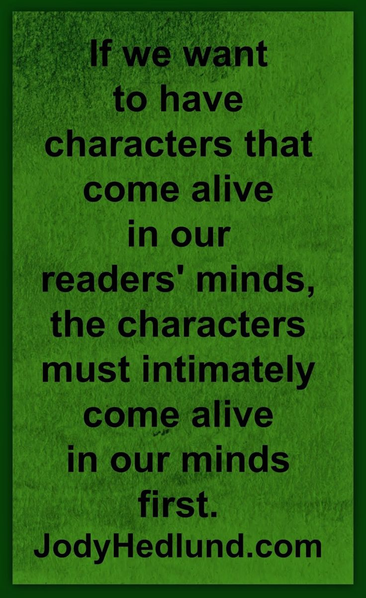 If we want to have characters that come alive in our readers' minds, the characters must intimately come alive in our minds first. ~Jody Hedlund