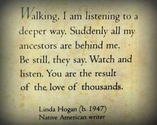 Walking, I am listening to a deeper way.  Suddenly all  my ancestors are behind me.  Be still, they say.  Watch and listen.  You are the result of the love of thousands.  - Linda Hogan (b.1947) Native American writer