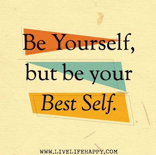 Be yourself, but be your best self.