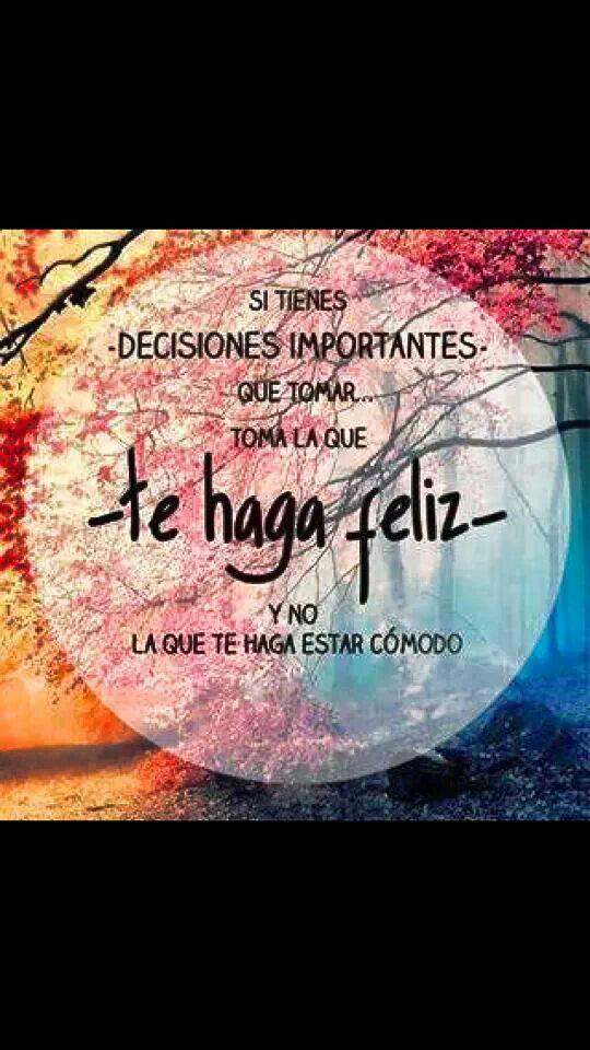 Si tienes decisiones que tomar toma la que te haga feliz y no la que te haga estar cómodo.
