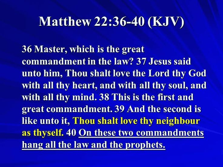 Matthew 22:34-40 King James Version (KJV)  34 But when the Pharisees had heard that he had put the Sadducees to silence they were gathered together.  35 Then one of them which was a lawyer asked him a question tempting him and saying  36 Master which is the great commandment in the law?  37 Jesus said unto him Thou shalt love the Lord thy God with all thy heart and with all thy soul and with all thy mind.  38 This is the first and great commandment.  39 And the second is like unto it Thou…