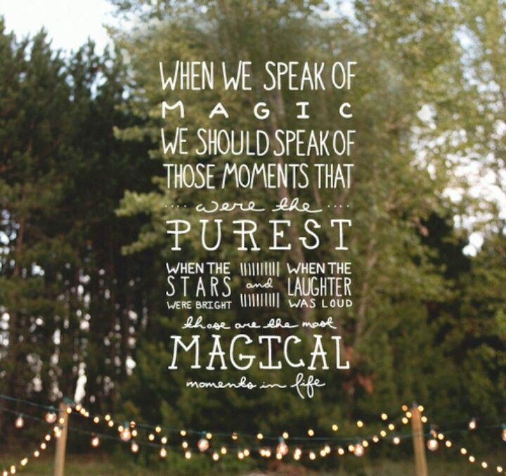 When we speak of magic we should speak of those moments that are the purest. When the stars were bright and when laughter was loud, those were the most magical moments in life.